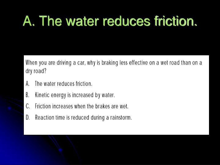 A. The water reduces friction.