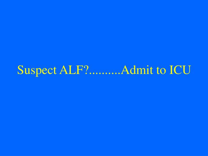 Suspect ALF?..........Admit to ICU