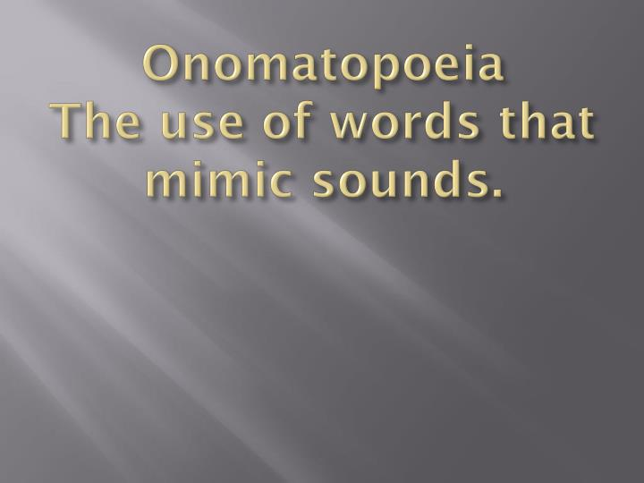Onomatopoeia the use of words that mimic sounds