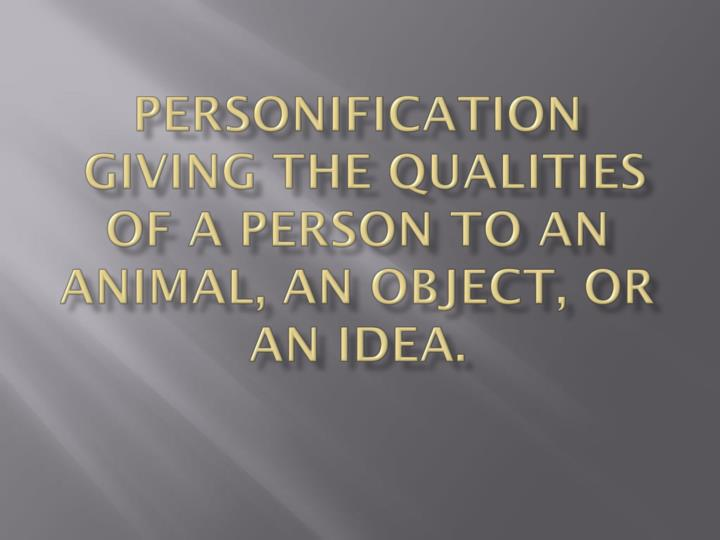 Personification giving the qualities of a person to an animal an object or an idea