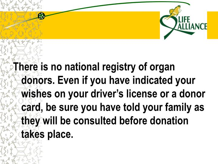 There is no national registry of organ donors. Even if you have indicated your wishes on your driver's license or a donor card, be sure you have told your family as they will be consulted before donation takes place.