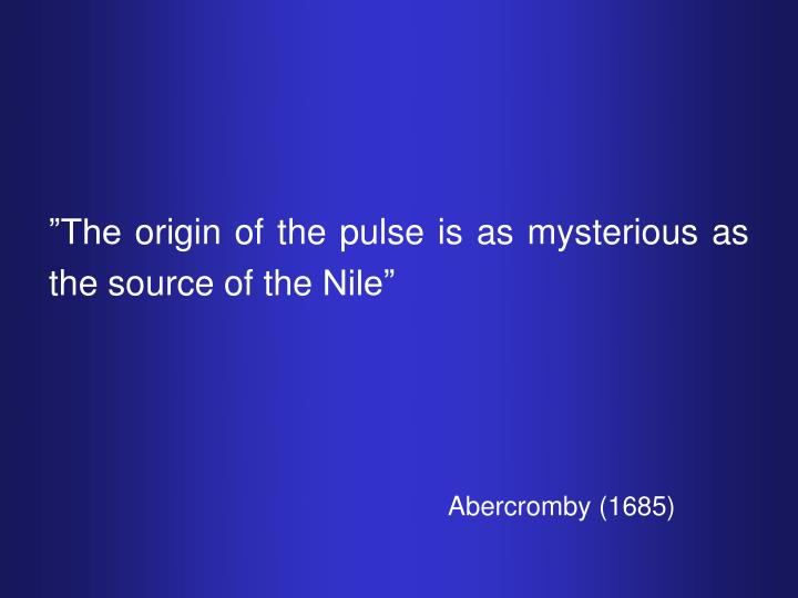 """The origin of the pulse is as mysterious as the source of the Nile"""