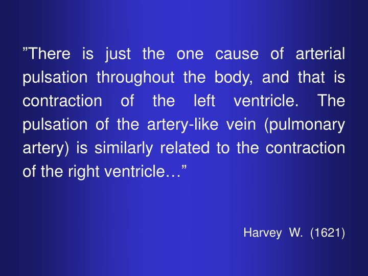 """There is just the one cause of arterial pulsation throughout the body, and that is contraction of the left ventricle. The pulsation of the artery-like vein (pulmonary artery) is similarly related to the contraction of the right ventricle…"""