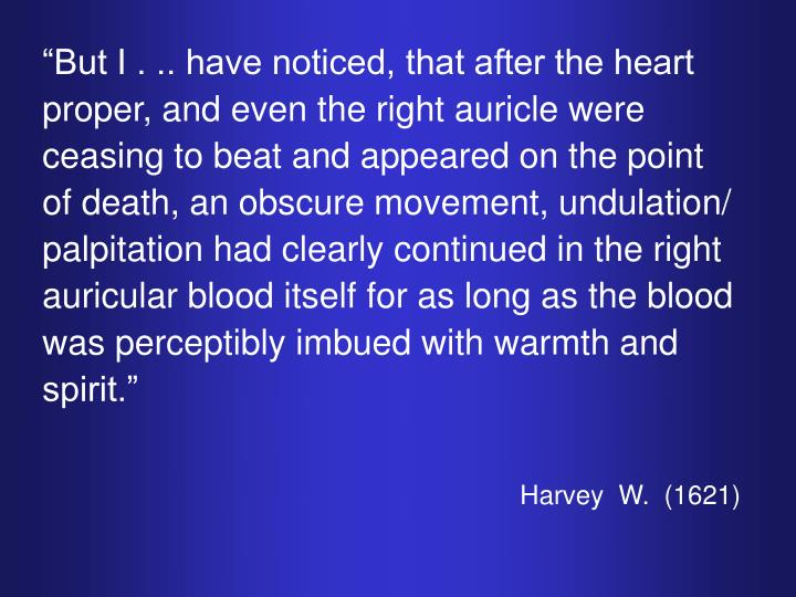 """But I . .. have noticed, that after the heart proper, and even the right auricle were ceasing to beat and appeared on the point of death, an obscure movement, undulation/ palpitation had clearly continued in the right auricular blood itself for as long as the blood was perceptibly imbued with warmth and spirit."""