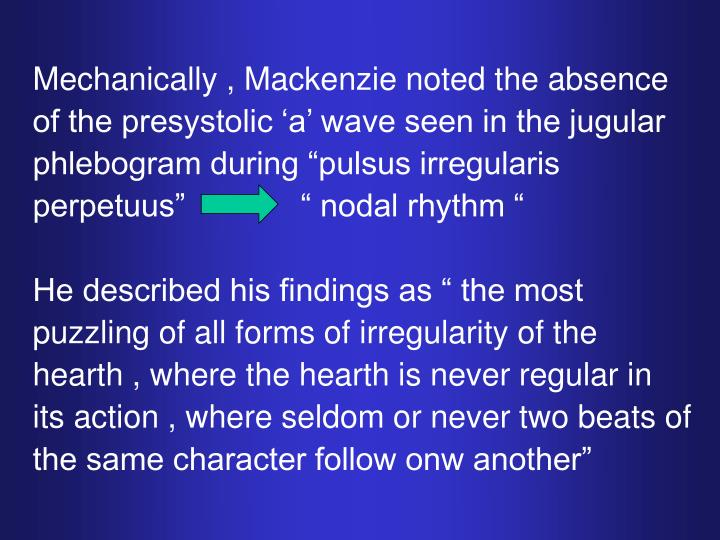 "Mechanically , Mackenzie noted the absence of the presystolic 'a' wave seen in the jugular phlebogram during ""pulsus irregularis perpetuus""             "" nodal rhythm """