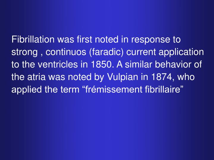 "Fibrillation was first noted in response to strong , continuos (faradic) current application to the ventricles in 1850. A similar behavior of the atria was noted by Vulpian in 1874, who applied the term ""frémissement fibrillaire"""
