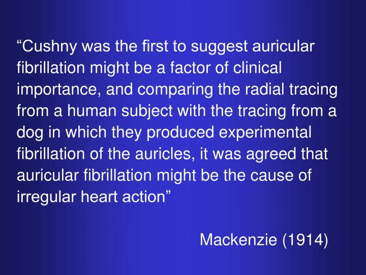 """Cushny was the first to suggest auricular fibrillation might be a factor of clinical importance, and comparing the radial tracing from a human subject with the tracing from a dog in which they produced experimental fibrillation of the auricles, it was agreed that auricular fibrillation might be the cause of irregular heart action"""