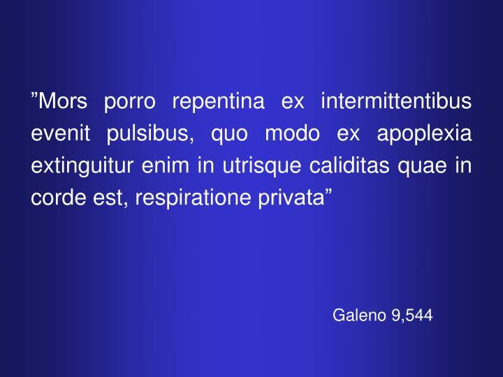 """""""Mors porro repentina ex intermittentibus evenit pulsibus, quo modo ex apoplexia extinguitur enim in utrisque caliditas quae in corde est, respiratione privata"""""""
