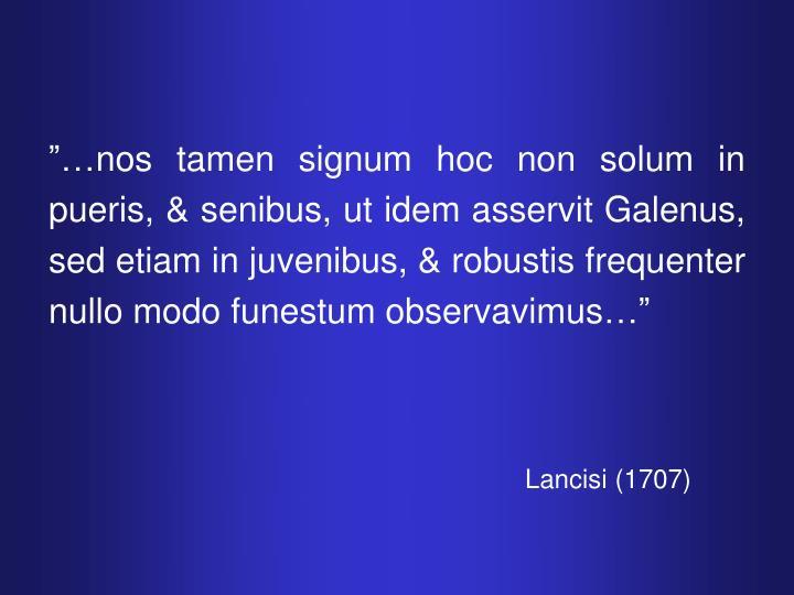 """""""…nos tamen signum hoc non solum in pueris, & senibus, ut idem asservit Galenus, sed etiam in juvenibus, & robustis frequenter nullo modo funestum observavimus…"""""""