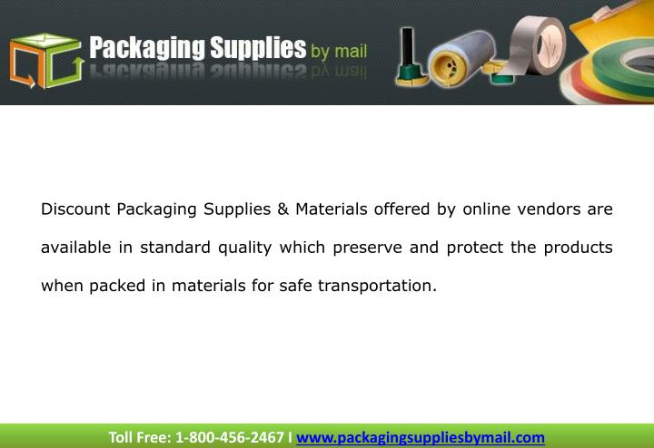 Discount Packaging Supplies & Materials offered by online vendors are available in standard quality which preserve and protect the products when packed in materials for safe transportation.