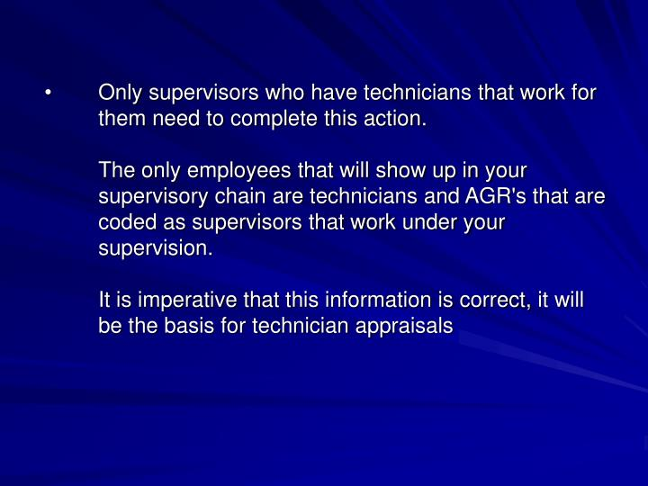 Only supervisors who have technicians that work for them need to complete this action.