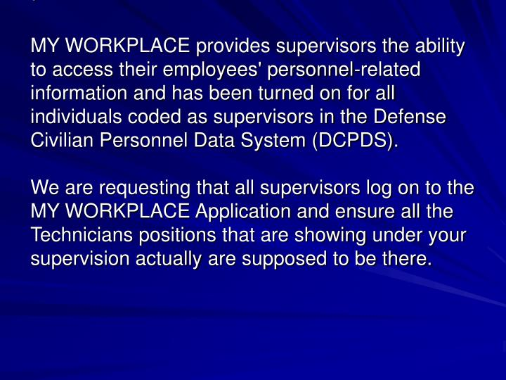 MY WORKPLACE provides supervisors the ability to access their employees' personnel-related information and has been turned on for all individuals coded as supervisors in the Defense Civilian Personnel Data System (DCPDS).
