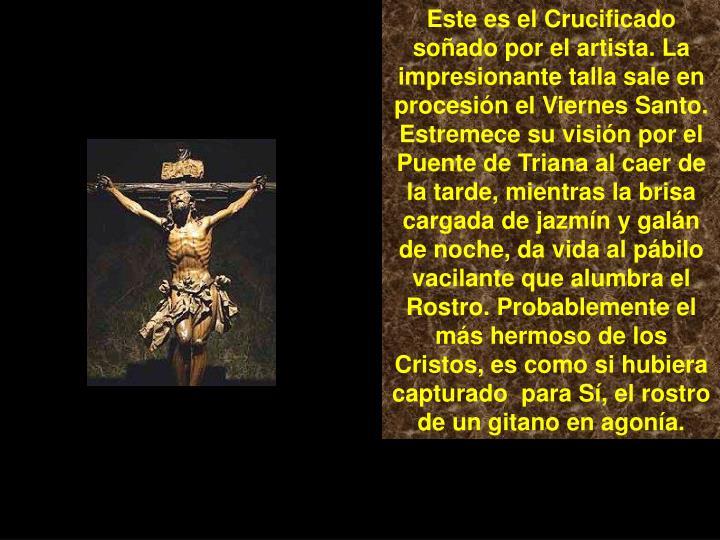 Este es el Crucificado soñado por el artista. La impresionante talla sale en procesión el Viernes Santo. Estremece su visión por el Puente de Triana al caer de la tarde, mientras la brisa cargada de jazmín y galán de noche, da vida al pábilo vacilante que alumbra el Rostro. Probablemente el más hermoso de los Cristos, es como si hubiera capturado  para Sí, el rostro de un gitano en agonía.