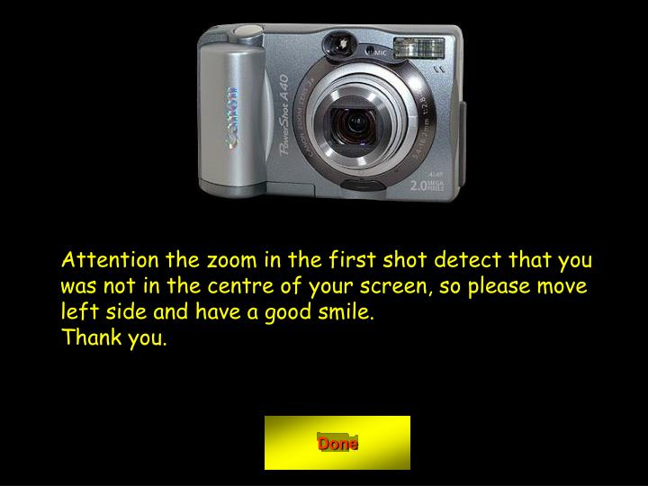 Attention the zoom in the first shot detect that you was not in the centre of your screen, so please move left side and have a good smile.