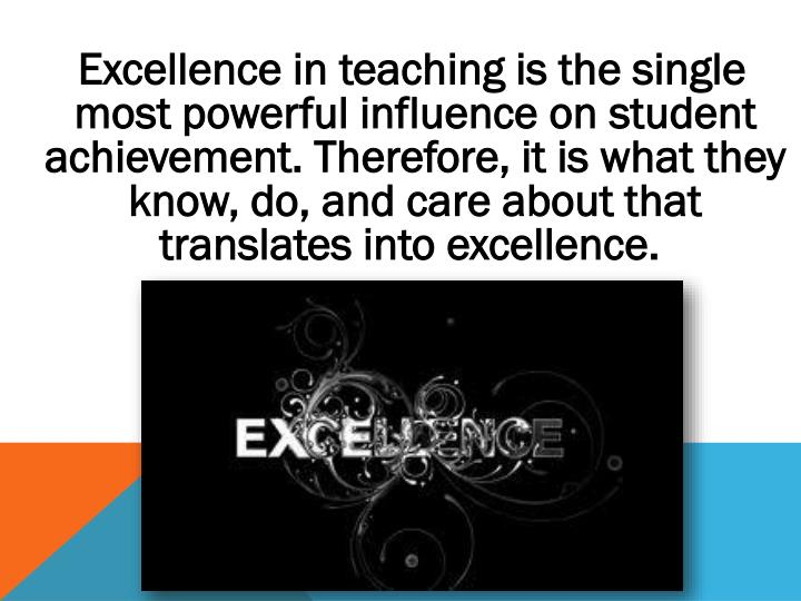 Excellence in teaching is the single most powerful influence on student achievement. Therefore, it is what they know, do, and care about that translates into excellence.