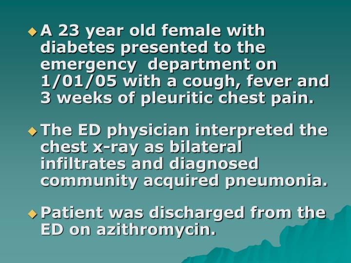 A 23 year old female with diabetes presented to the emergency  department on 1/01/05 with a cough, f...