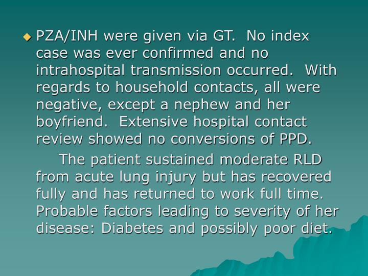 PZA/INH were given via GT.  No index case was ever confirmed and no intrahospital transmission occurred.  With regards to household contacts, all were negative, except a nephew and her boyfriend.  Extensive hospital contact review showed no conversions of PPD.
