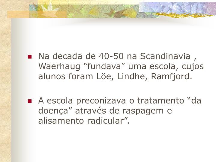 """Na decada de 40-50 na Scandinavia , Waerhaug """"fundava"""" uma escola, cujos alunos foram Löe, Lindhe, Ramfjord."""