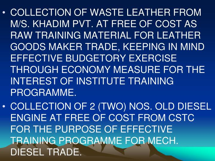 COLLECTION OF WASTE LEATHER FROM M/S. KHADIM PVT. AT FREE OF COST AS RAW TRAINING MATERIAL FOR LEATHER GOODS MAKER TRADE, KEEPING IN MIND EFFECTIVE BUDGETORY EXERCISE THROUGH ECONOMY MEASURE FOR THE INTEREST OF INSTITUTE TRAINING PROGRAMME.