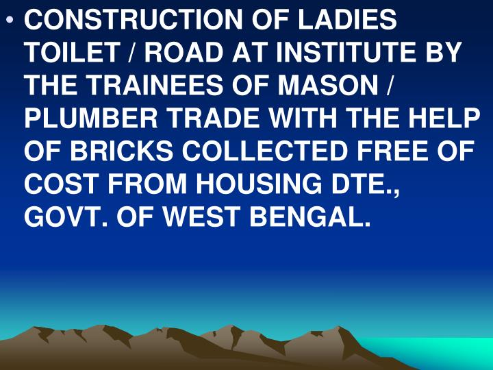 CONSTRUCTION OF LADIES TOILET / ROAD AT INSTITUTE BY THE TRAINEES OF MASON / PLUMBER TRADE WITH THE HELP OF BRICKS COLLECTED FREE OF COST FROM HOUSING DTE., GOVT. OF WEST BENGAL.