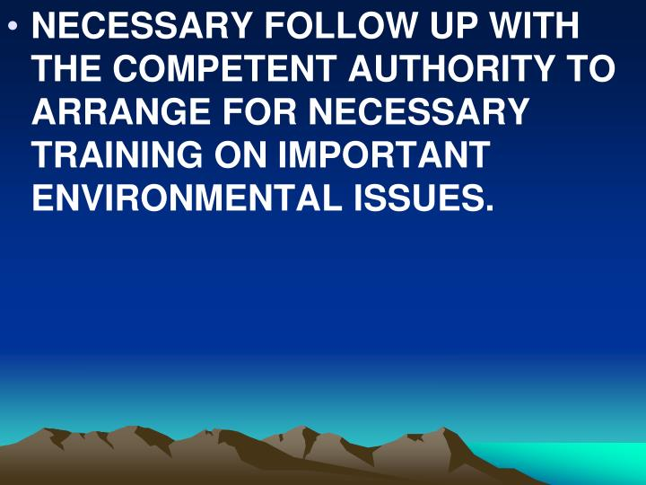 NECESSARY FOLLOW UP WITH THE COMPETENT AUTHORITY TO ARRANGE FOR NECESSARY TRAINING ON IMPORTANT ENVIRONMENTAL ISSUES.