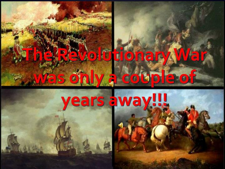 The Revolutionary War was only a couple of years away!!!