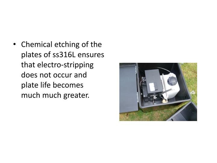 Chemical etching of the plates of ss316L ensures that electro-stripping does not occur and plate life becomes much