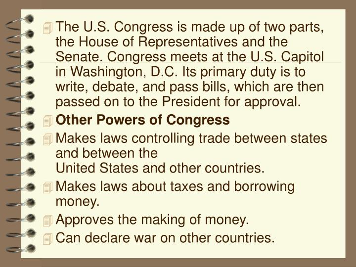 The U.S. Congress is made up of two parts, the House of Representatives and the Senate. Congress meets at the U.S. Capitol in Washington, D.C. Its primary duty is to write, debate, and pass bills, which are then passed on to the President for approval.