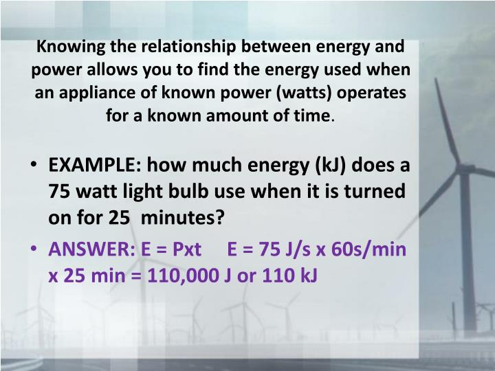 Knowing the relationship between energy and power allows you to find the energy used when an appliance of known power (watts) operates for a known amount of time