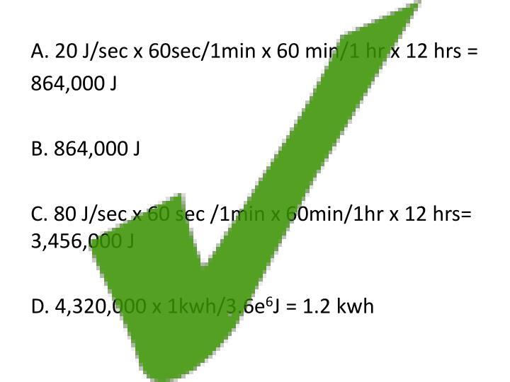 A. 20 J/sec x 60sec/1min x 60 min/1 hr x 12 hrs =