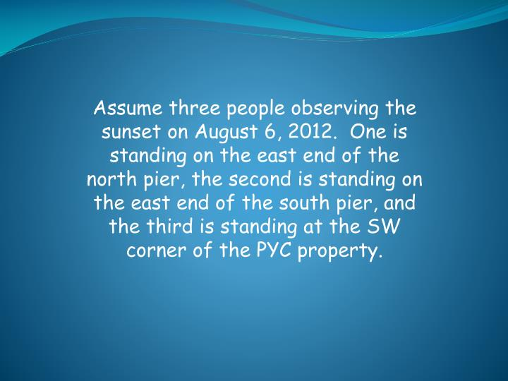 Assume three people observing the sunset on August 6, 2012.  One is standing on the east end of the ...