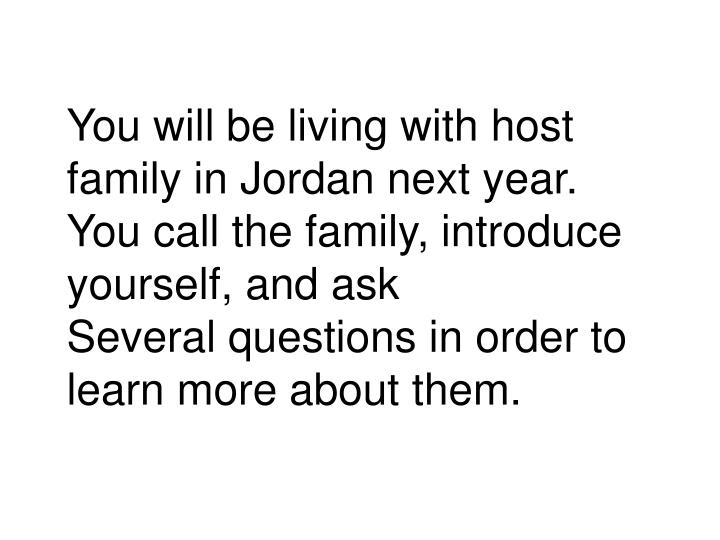 You will be living with host family in Jordan next year. You call the family, introduce yourself, and ask