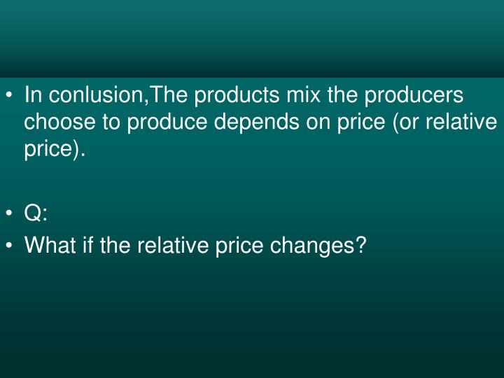 In conlusion,The products mix the producers choose to produce depends on price (or relative price).