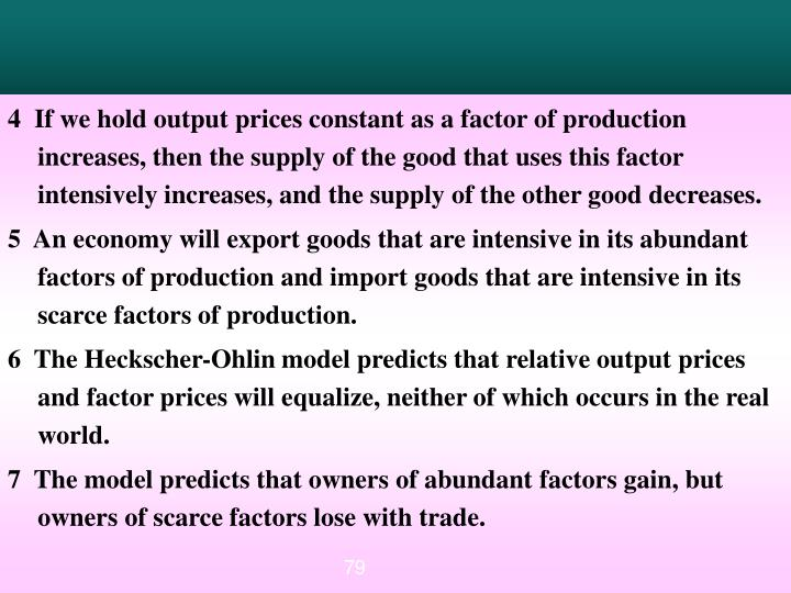 4  If we hold output prices constant as a factor of production increases, then the supply of the good that uses this factor intensively increases, and the supply of the other good decreases.