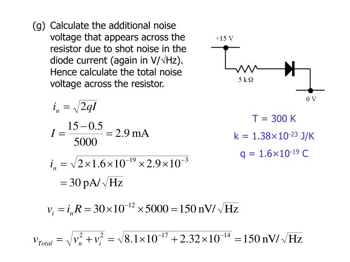 (g)	Calculate the additional noise voltage that appears across the resistor due to shot noise in the diode current (again in V/