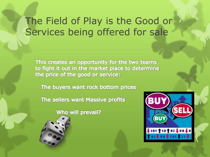 The Field of Play is the Good or Services being offered for sale