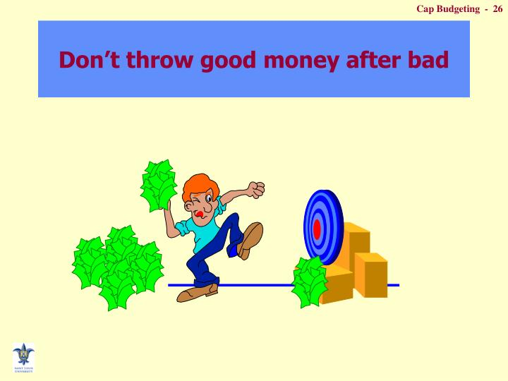 Don't throw good money after bad