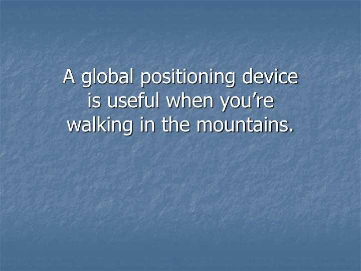 A global positioning device is useful when you're walking in the mountains.