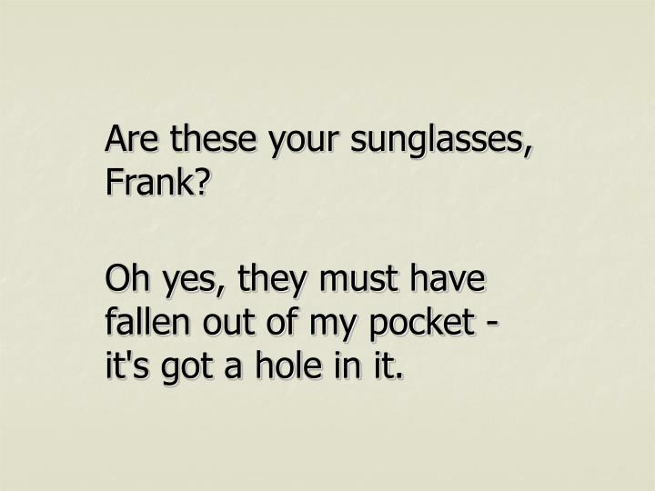 Are these your sunglasses, Frank?