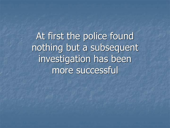 At first the police found nothing but a subsequent investigation has been more successful