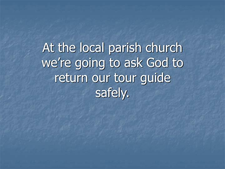 At the local parish church we're going to ask God to return our tour guide safely.