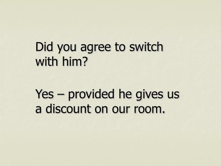 Did you agree to switch with him?