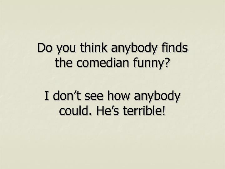 Do you think anybody finds the comedian funny?