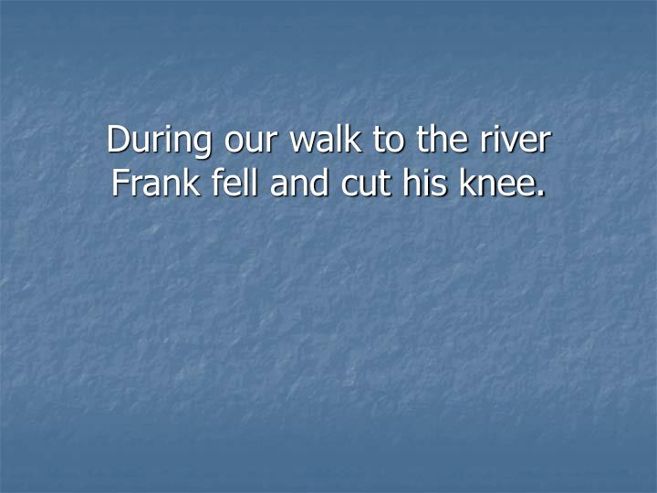 During our walk to the river Frank fell and cut his knee.