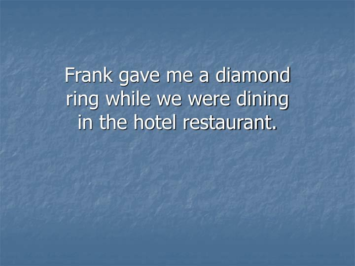 Frank gave me a diamond ring while we were dining in the hotel restaurant.