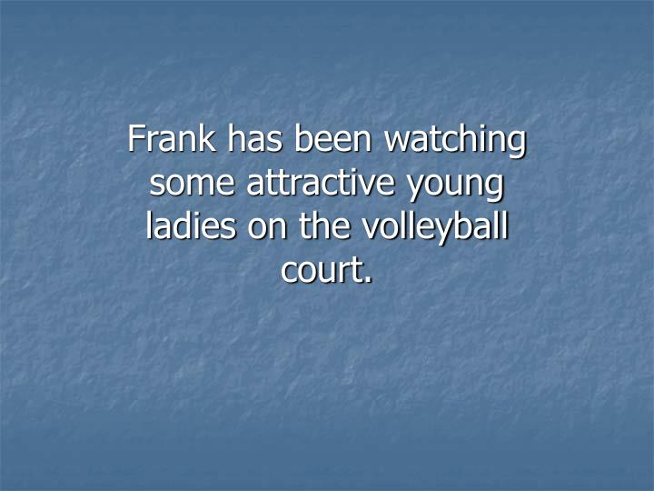 Frank has been watching some attractive young ladies on the volleyball court.