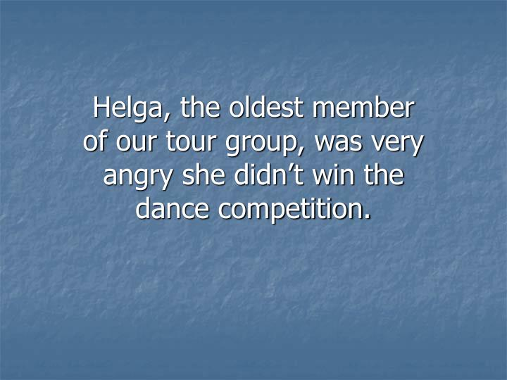 Helga, the oldest member of our tour group, was very angry she didn't win the dance competition.