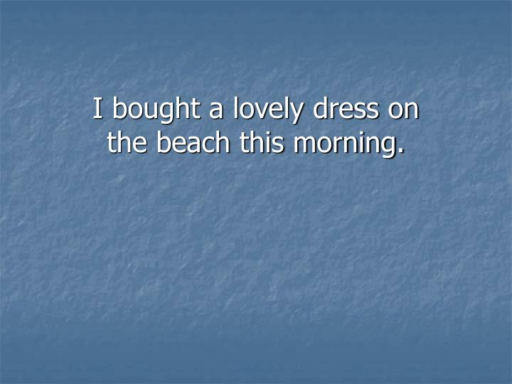 I bought a lovely dress on the beach this morning.
