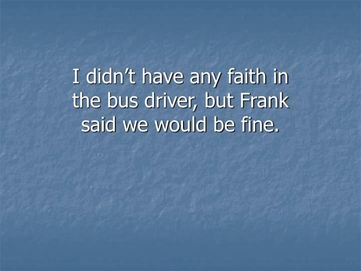 I didn't have any faith in the bus driver, but Frank said we would be fine.