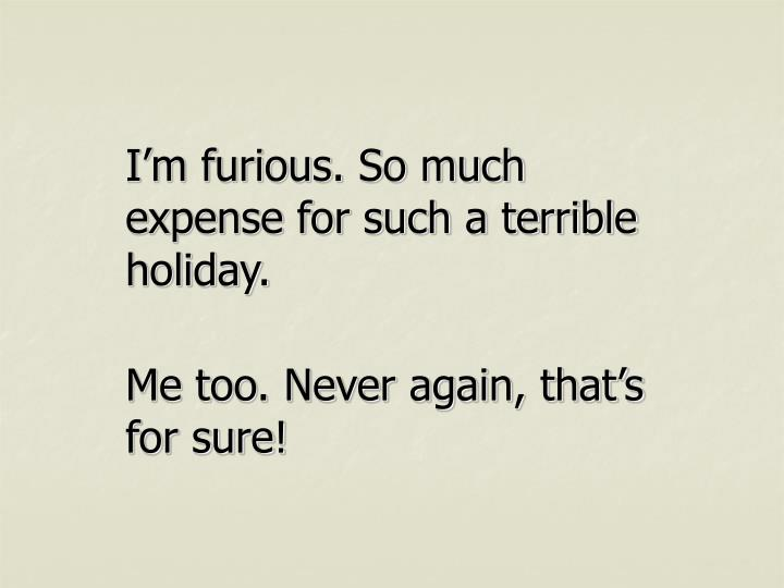 I'm furious. So much expense for such a terrible holiday.